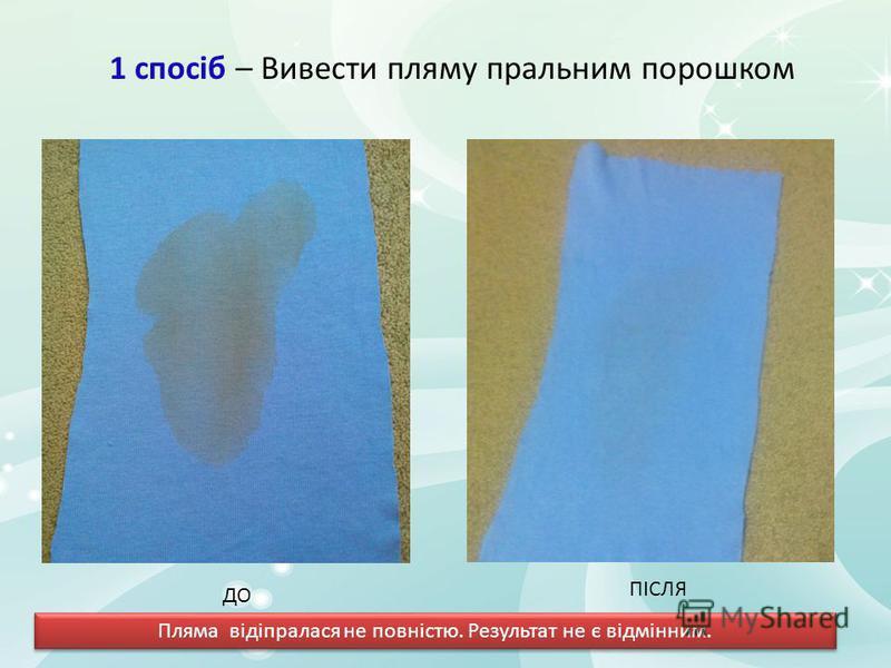 1 спосіб – Вивести пляму пральним порошком ДО ПІСЛЯ Пляма відіпралася не повністю. Результат не є відмінним.