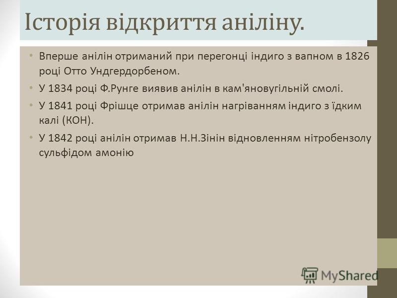 Історія відкриття аніліну. Вперше анілін отриманий при перегонці індиго з вапном в 1826 році Отто Ундгердорбеном. У 1834 році Ф.Рунге виявив анілін в кам'яновугільній смолі. У 1841 році Фрішце отримав анілін нагріванням індиго з їдким калі (КОН). У 1