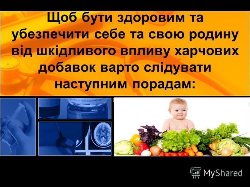 Щоб бути здоровим та убезпечити себе та свою родину від шкідливого впливу харчових добавок варто слідувати наступним порадам: