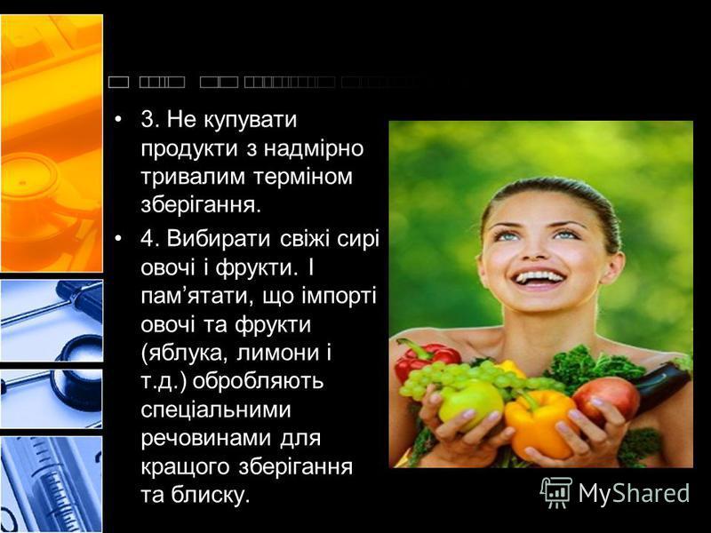 3. Не купувати продукти з надмірно тривалим терміном зберігання. 4. Вибирати свіжі сирі овочі і фрукти. І памятати, що імпорті овочі та фрукти (яблука, лимони і т.д.) обробляють спеціальними речовинами для кращого зберігання та блиску.