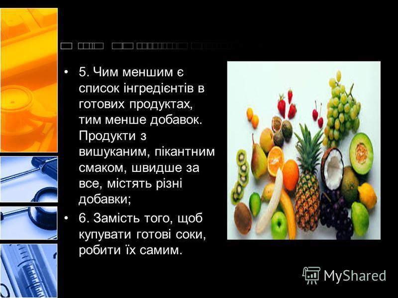 5. Чим меншим є список інгредієнтів в готових продуктах, тим менше добавок. Продукти з вишуканим, пікантним смаком, швидше за все, містять різні добавки; 6. Замість того, щоб купувати готові соки, робити їх самим.