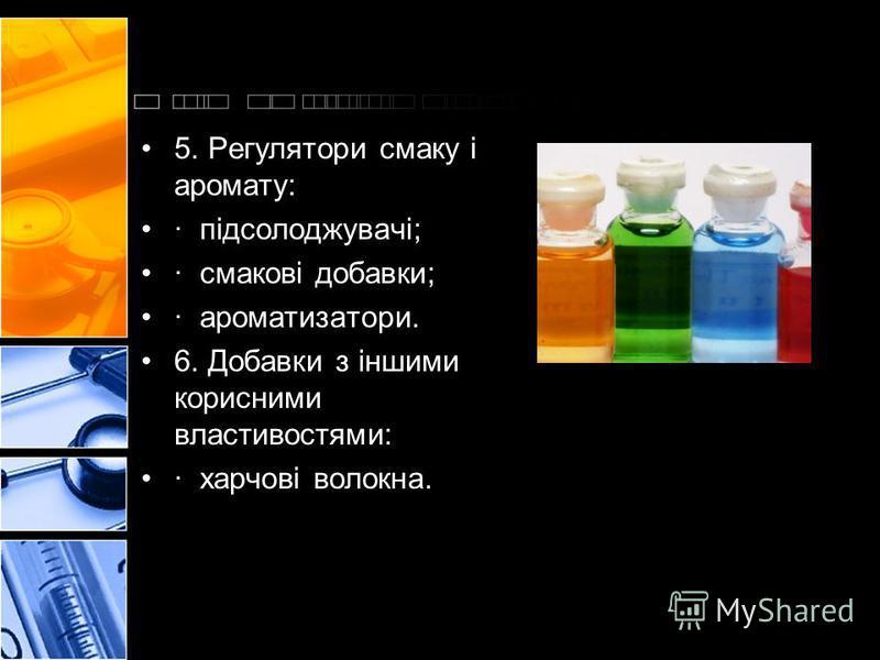 5. Регулятори смаку і аромату: · підсолоджувачі; · смакові добавки; · ароматизатори. 6. Добавки з іншими корисними властивостями: · харчові волокна.