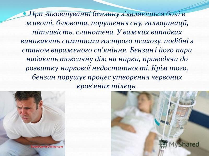 При заковтуванні бензину з'являються болі в животі, блювота, порушення сну, галюцинації, пітливість, слинотеча. У важких випадках виникають симптоми гострого психозу, подібні з станом вираженого сп'яніння. Бензин і його пари надають токсичну дію на н