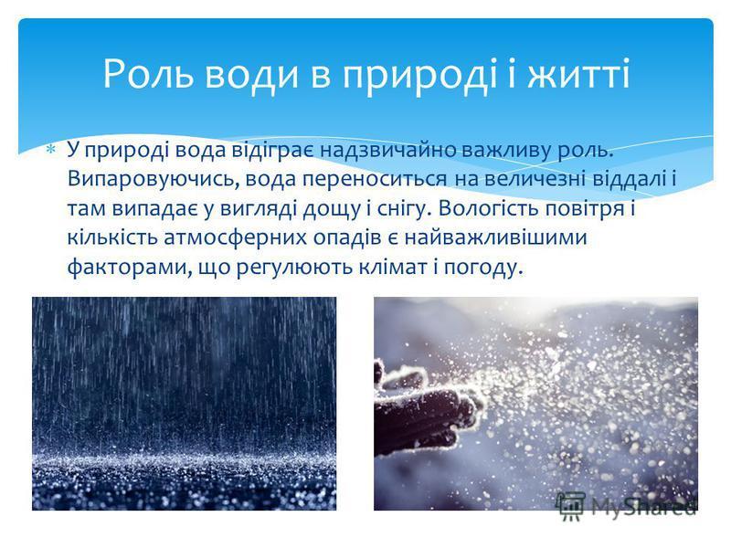 У природі вода відіграє надзвичайно важливу роль. Випаровуючись, вода переноситься на величезні віддалі і там випадає у вигляді дощу і снігу. Вологість повітря і кількість атмосферних опадів є найважливішими факторами, що регулюють клімат і погоду. Р