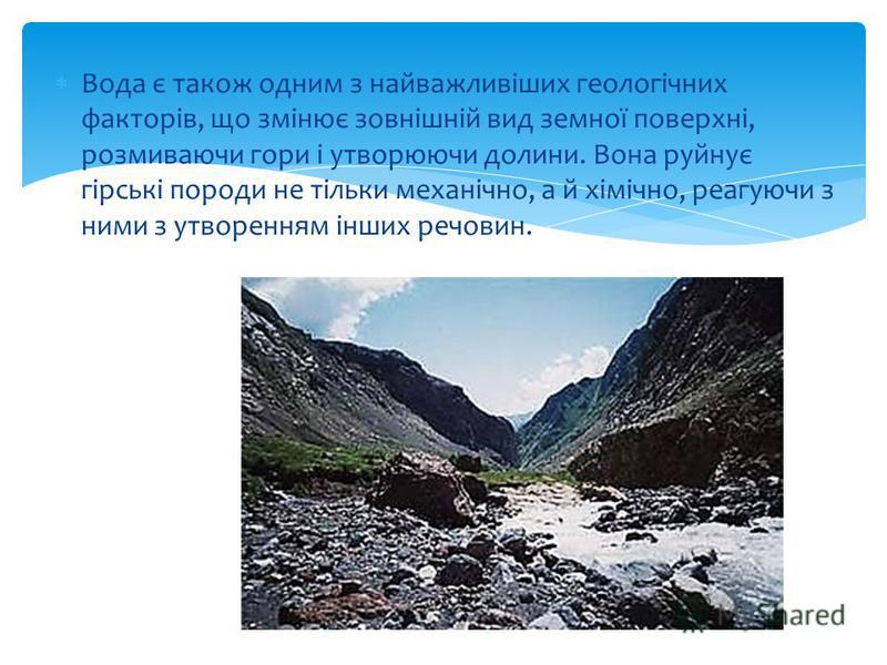 Вода є також одним з найважливіших геологічних факторів, що змінює зовнішній вид земної поверхні, розмиваючи гори і утворюючи долини. Вона руйнує гірські породи не тільки механічно, а й хімічно, реагуючи з ними з утворенням інших речовин.