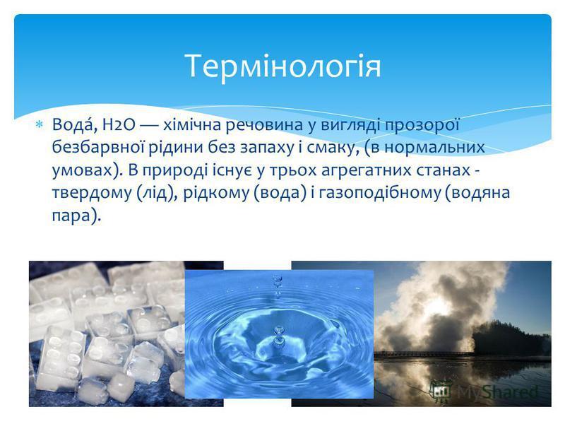 Вода́, Н2O хімічна речовина у вигляді прозорої безбарвної рідини без запаху і смаку, (в нормальних умовах). В природі існує у трьох агрегатних станах - твердому (лід), рідкому (вода) і газоподібному (водяна пара). Термінологія