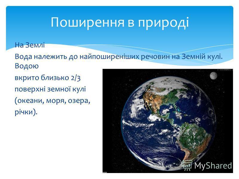 На Землі Вода належить до найпоширеніших речовин на Земній кулі. Водою вкрито близько 2/3 поверхні земної кулі (океани, моря, озера, річки). Поширення в природі