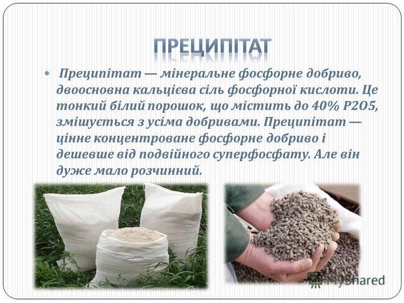 Преципітат мінеральне фосфорне добриво, двоосновна кальцієва сіль фосфорної кислоти. Це тонкий білий порошок, що містить до 40% Р 2 О 5, змішується з усіма добривами. Преципітат цінне концентроване фосфорне добриво і дешевше від подвійного суперфосфа