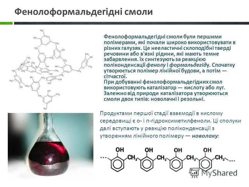 Продуктами першої стадії взаємодії в кислому середовищі є о- і п-гідроксиметилфеноли. Ці сполуки далі вступають у реакцію поліконденсації з утворенням лінійного полімеру новолаку: Фенолоформальдегідні смоли були першими полімерами, які почали широко