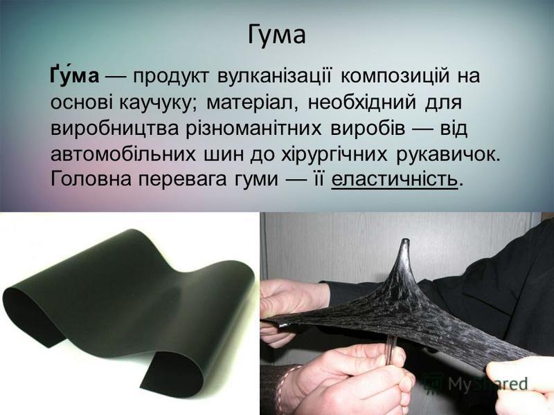 Гума Ґу́ма продукт вулканізації композицій на основі каучуку; матеріал, необхідний для виробництва різноманітних виробів від автомобільних шин до хірургічних рукавичок. Головна перевага гуми її еластичність.