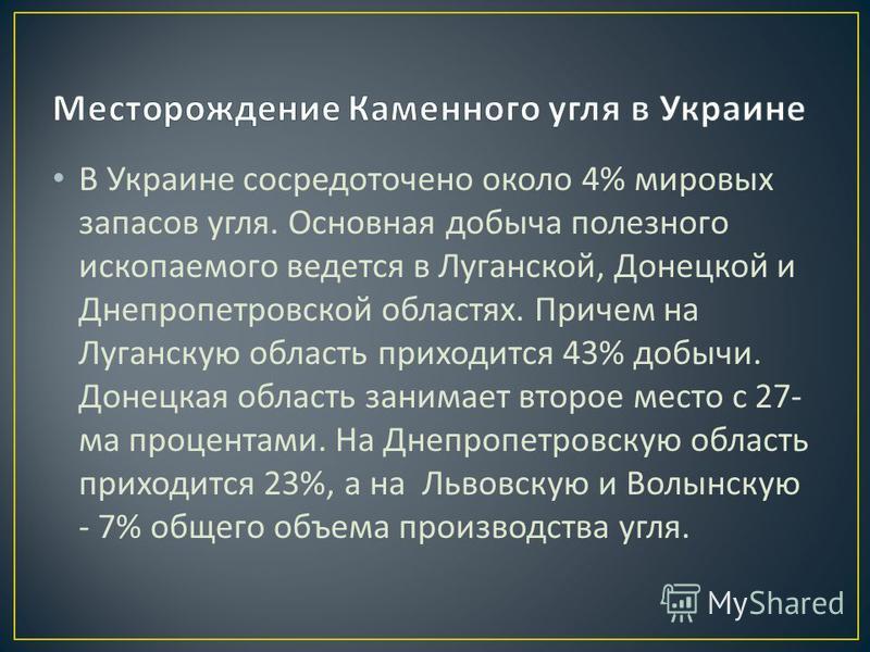 В Украине сосредоточено около 4% мировых запасов угля. Основная добыча полезного ископаемого ведется в Луганской, Донецкой и Днепропетровской областях. Причем на Луганскую область приходится 43% добычи. Донецкая область занимает второе место с 27- ма
