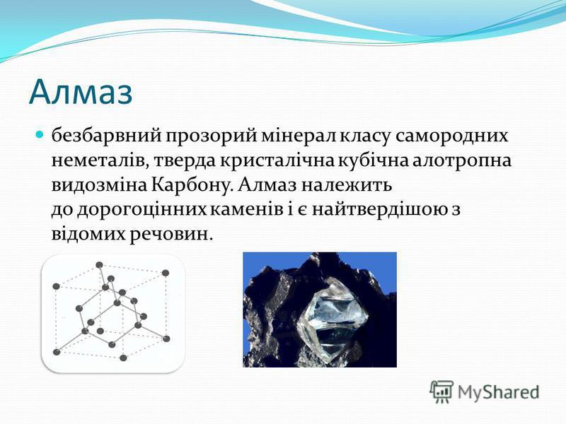 Алмаз безбарвний прозорий мінерал класу самородних неметалів, тверда кристалічна кубічна алотропна видозміна Карбону. Алмаз належить до дорогоцінних каменів і є найтвердішою з відомих речовин.