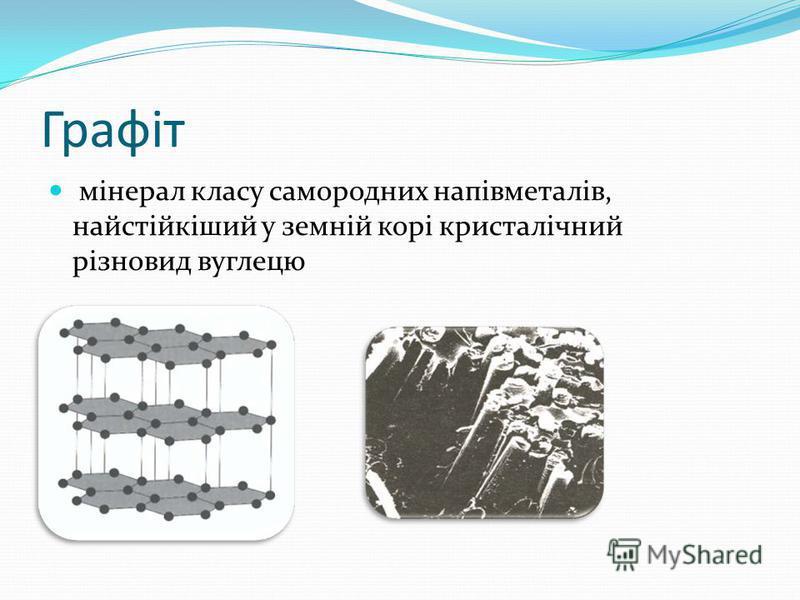 Графіт мінерал класу самородних напівметалів, найстійкіший у земній корі кристалічний різновид вуглецю