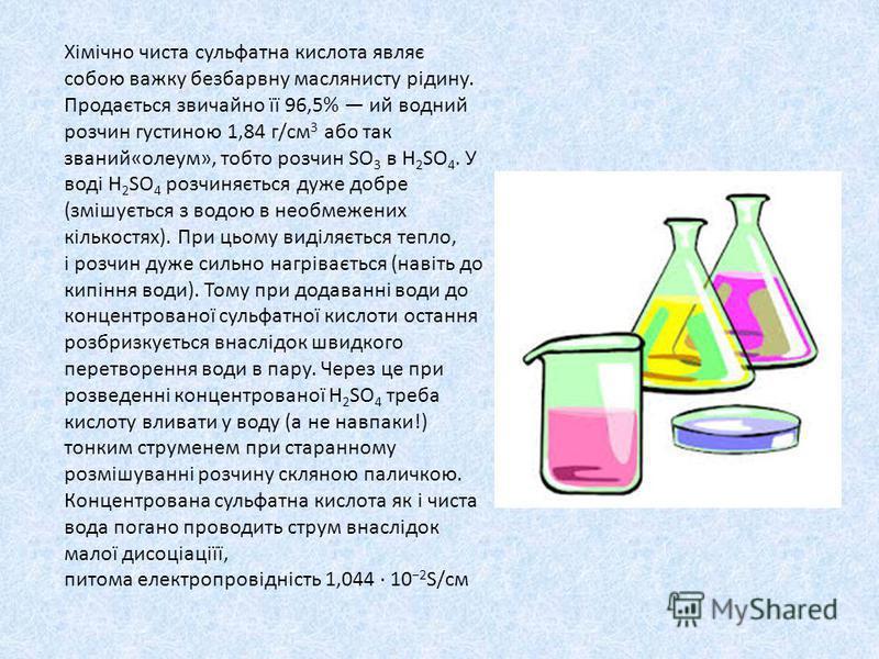 Хімічно чиста сульфатна кислота являє собою важку безбарвну маслянисту рідину. Продається звичайно її 96,5% ий водний розчин густиною 1,84 г/см 3 або так званий«олеум», тобто розчин SO 3 в H 2 SO 4. У воді H 2 SO 4 розчиняється дуже добре (змішується