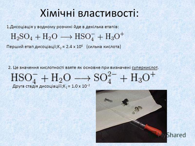 Хімічні властивості: 1.Дисоціація у водному розчині йде в декілька етапів: Перший етап дисоціації;K 2 = 2.4 x 10 6 (сильна кислота) 2. Це значення кислотності взяте як основне при визначені суперкислот. Друга стадія дисоціаціїї;K 1 = 1.0 x 10 2