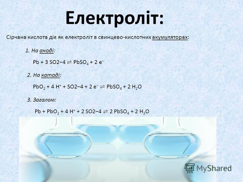 Електроліт: Сірчана кислота діє як електроліт в свинцево-кислотних акумуляторах: 1. На аноді: Pb + 3 SO24 PbSO 4 + 2 e 2. На катоді: PbO 2 + 4 H + + SO24 + 2 e PbSO 4 + 2 H 2 O 3. Загалом: Pb + PbO 2 + 4 H + + 2 SO24 2 PbSO 4 + 2 H 2 O