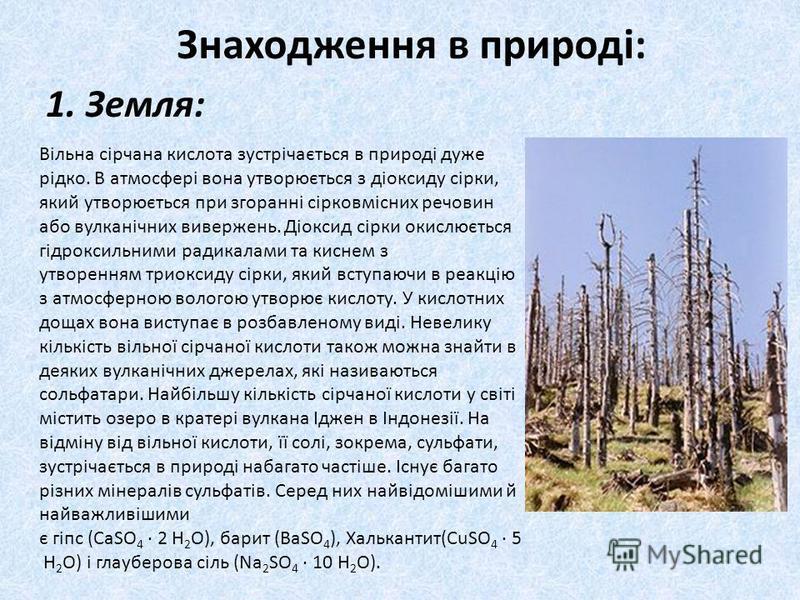 Знаходження в природі: 1. Земля: Вільна сірчана кислота зустрічається в природі дуже рідко. В атмосфері вона утворюється з діоксиду сірки, який утворюється при згоранні сірковмісних речовин або вулканічних вивержень. Діоксид сірки окислюється гідрокс