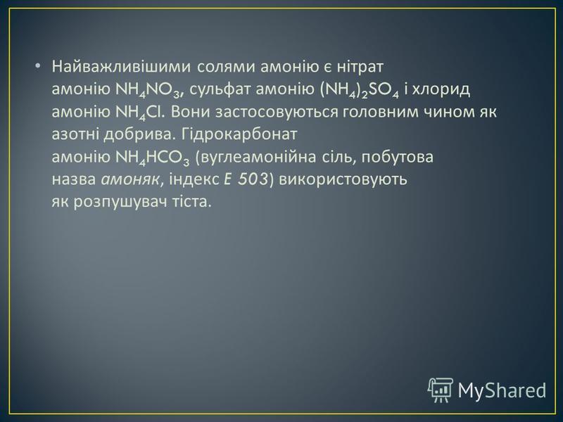Найважливішими солями амонію є нітрат амонію NH 4 NO 3, сульфат амонію (NH 4 ) 2 SO 4 і хлорид амонію NH 4 Cl. Вони застосовуються головним чином як азотні добрива. Гідрокарбонат амонію NH 4 HCO 3 ( вуглеамонійна сіль, побутова назва амоняк, індекс E