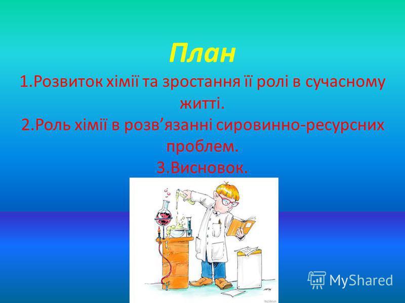 План 1.Розвиток хімії та зростання її ролі в сучасному житті. 2.Роль хімії в розвязанні сировинно-ресурсних проблем. 3.Висновок.