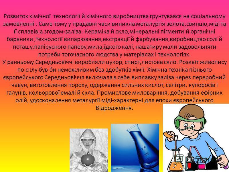Розвиток хімічної технології й хімічного виробництва грунтувався на соціальному замовленні. Саме тому у прадавні часи виникла металургія золота,свинцю,міді та її сплавів,а згодом-заліза. Кераміка й скло,мінеральні пігменти й органічні барвники,технол