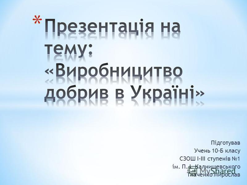 Підготував Учень 10-Б класу СЗОШ І-ІІІ ступенів 1 ім. П. І. Калнишевського Ткаченко Мирослав