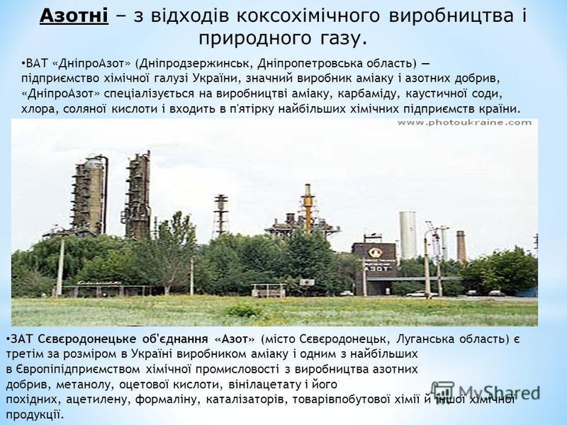 Азотні – з відходів коксохімічного виробництва і природного газу. ВАТ «ДніпроАзот» (Дніпродзержинськ, Дніпропетровська область) підприємство хімічної галузі України, значний виробник аміаку і азотних добрив, «ДніпроАзот» спеціалізується на виробництв