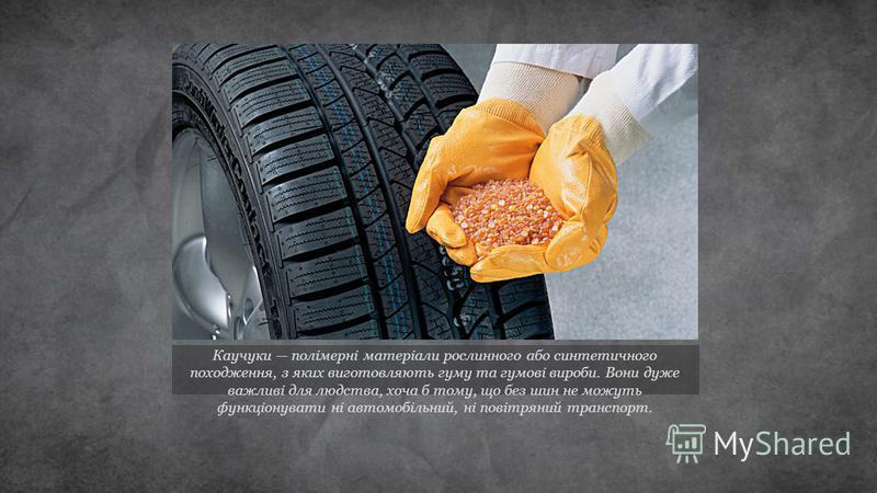 Каучуки полімерні матеріали рослинного або синтетичного походження, з яких виготовляють гуму та гумові вироби. Вони дуже важливі для людства, хоча б тому, що без шин не можуть функціонувати ні автомобільний, ні повітряний транспорт.