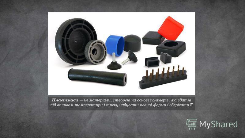 Пластмаси це матеріали, створені на основі полімерів, які здатні під впливом температури і тиску набувати певної форми і зберігати її.