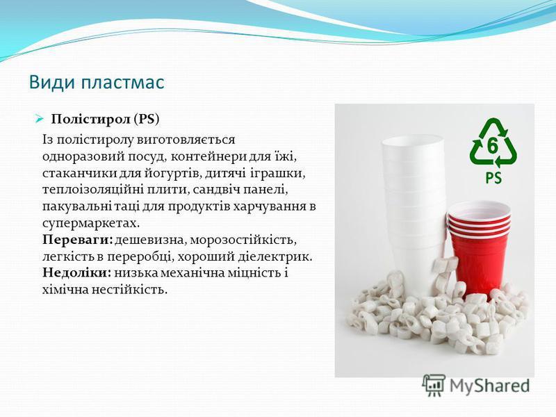 Види пластмас Полістирол (PS) Із полістиролу виготовляється одноразовий посуд, контейнери для їжі, стаканчики для йогуртів, дитячі іграшки, теплоізоляційні плити, сандвіч панелі, пакувальні таці для продуктів харчування в супермаркетах. Переваги: деш