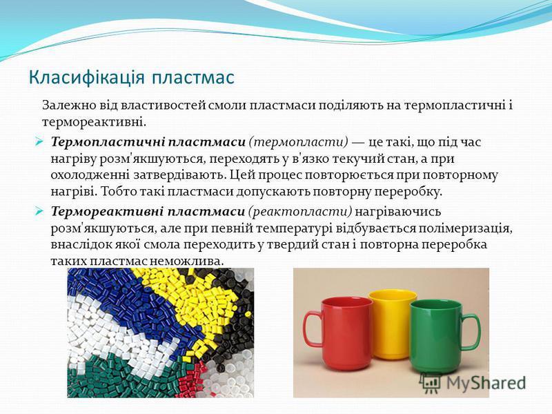 Класифікація пластмас Залежно від властивостей смоли пластмаси поділяють на термопластичні і термореактивні. Термопластичні пластмаси (термопласти) це такі, що під час нагріву розм'якшуються, переходять у в'язко текучий стан, а при охолодженні затвер