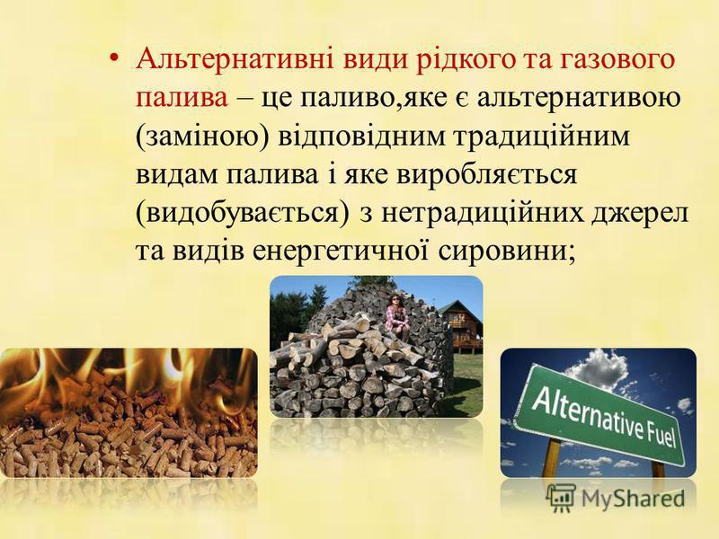 Альтернативні види рідкого та газового палива – це паливо,яке є альтернативою (заміною) відповідним традиційним видам палива і яке виробляється (видобувається) з нетрадиційних джерел та видів енергетичної сировини;