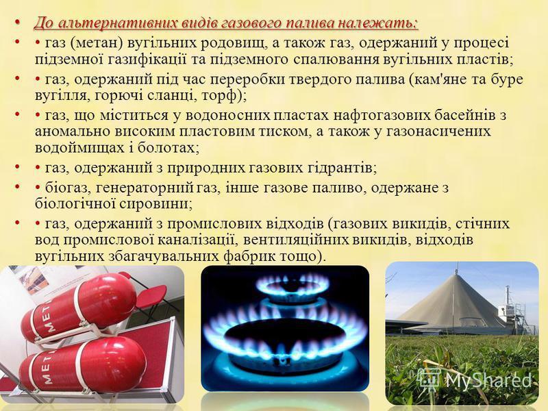 До альтернативних видів газового палива належать: До альтернативних видів газового палива належать: газ (метан) вугільних родовищ, а також газ, одержаний у процесі підземної газифікації та підземного спалювання вугільних пластів; газ, одержаний під ч