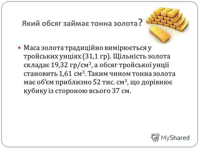 Який обсяг займає тонна золота ? Маса золота традиційно вимірюється у тройських унціях (31,1 гр ). Щільність золота складає 19,32 гр / см 3, а обсяг тройської унції становить 1,61 см 3. Таким чином тонна золота має об єм приблизно 52 тис. см 3, що до
