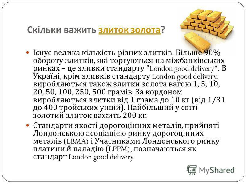 Скільки важить злиток золота ? злиток золота Існує велика кількість різних злитків. Більше 90% обороту злитків, які торгуються на міжбанківських ринках – це зливки стандарту
