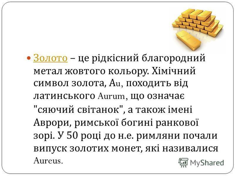 Золото – це рідкісний благородний метал жовтого кольору. Хімічний символ золота, А u, походить від латинського Aurum, що означає