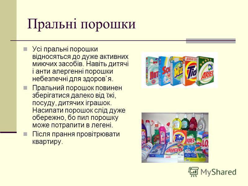 Пральні порошки Усі пральні порошки відносяться до дуже активних миючих засобів. Навіть дитячі і анти алергенні порошки небезпечні для здоров`я. Пральний порошок повинен зберігатися далеко від їжі, посуду, дитячих іграшок. Насипати порошок слід дуже