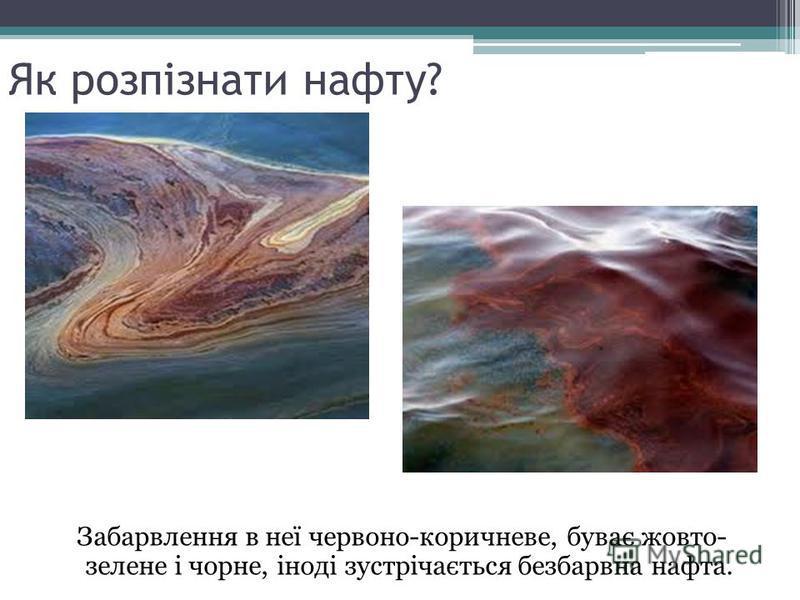 Як розпізнати нафту? Забарвлення в неї червоно-коричневе, буває жовто- зелене і чорне, іноді зустрічається безбарвна нафта.