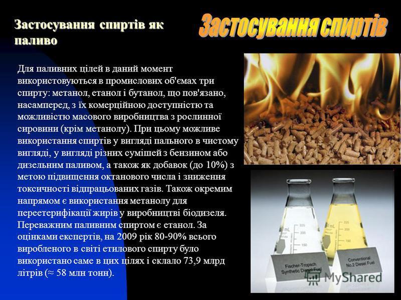 Застосування спиртів як паливо Для паливних цілей в даний момент використовуються в промислових об'ємах три спирту: метанол, етанол і бутанол, що пов'язано, насамперед, з їх комерційною доступністю та можливістю масового виробництва з рослинної сиров