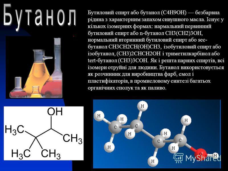 Бутиловий спирт або бутанол (C4H9OH) безбарвна рідина з характерним запахом сивушного масла. Існує у кількох ізомерних формах: нармальний первинний бутиловий спирт або n-бутанол СН3(СН2)3ОН, нормальний вторинний бутиловий спирт або sec- бутанол СН3СН