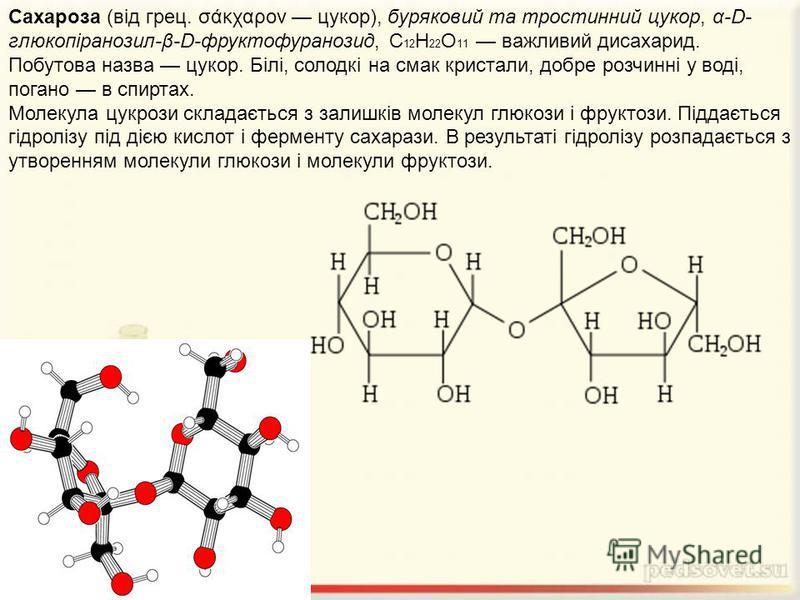 Сахароза (від грец. σάκχαρον цукор), буряковий та тростинний цукор, α-D- глюкопіранозил-β-D-фруктофуранозид, С 12 Н 22 О 11 важливий дисахарид. Побутова назва цукор. Білі, солодкі на смак кристали, добре розчинні у воді, погано в спиртах. Молекула цу