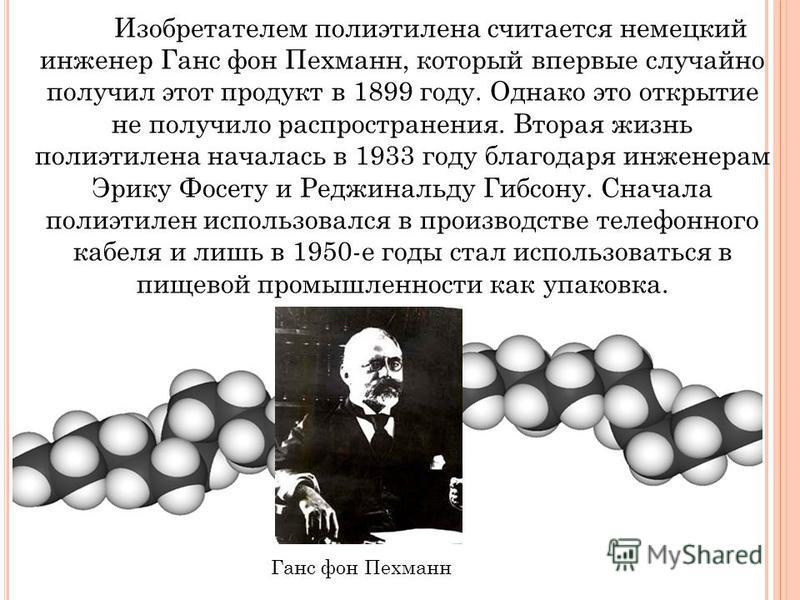 Изобретателем полиэтилена считается немецкий инженер Ганс фон Пехманн, который впервые случайно получил этот продукт в 1899 году. Однако это открытие не получило распространения. Вторая жизнь полиэтилена началась в 1933 году благодаря инженерам Эрику