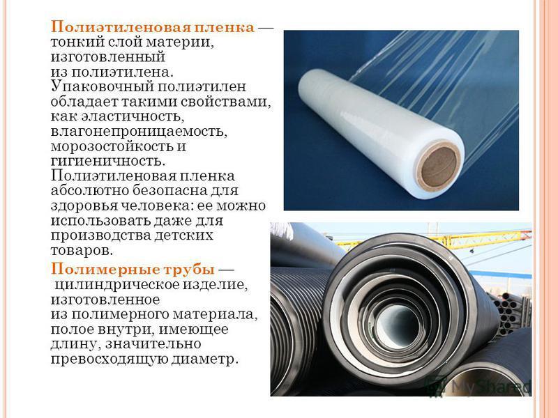 Полиэтиленовая пленка тонкий слой материи, изготовленный из полиэтилена. Упаковочный полиэтилен обладает такими свойствами, как эластичность, влагонепроницаемость, морозостойкость и гигиеничность. Полиэтиленовая пленка абсолютно безопасна для здоровь