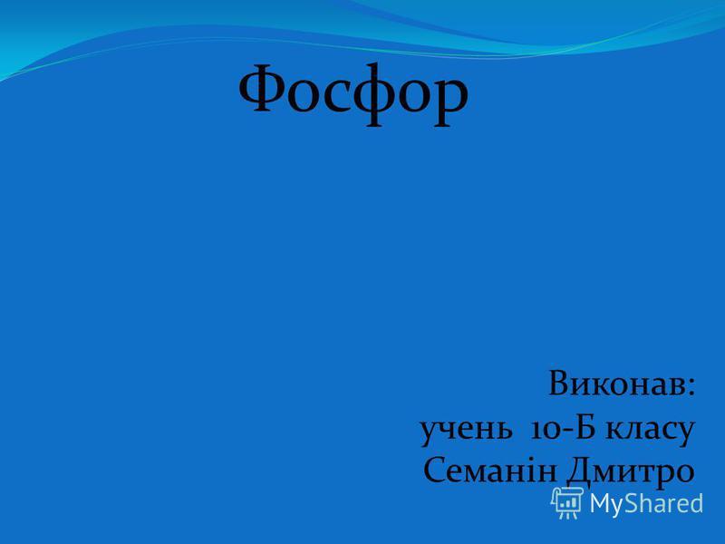 Фосфор Виконав: учень 10-Б класу Семанін Дмитро