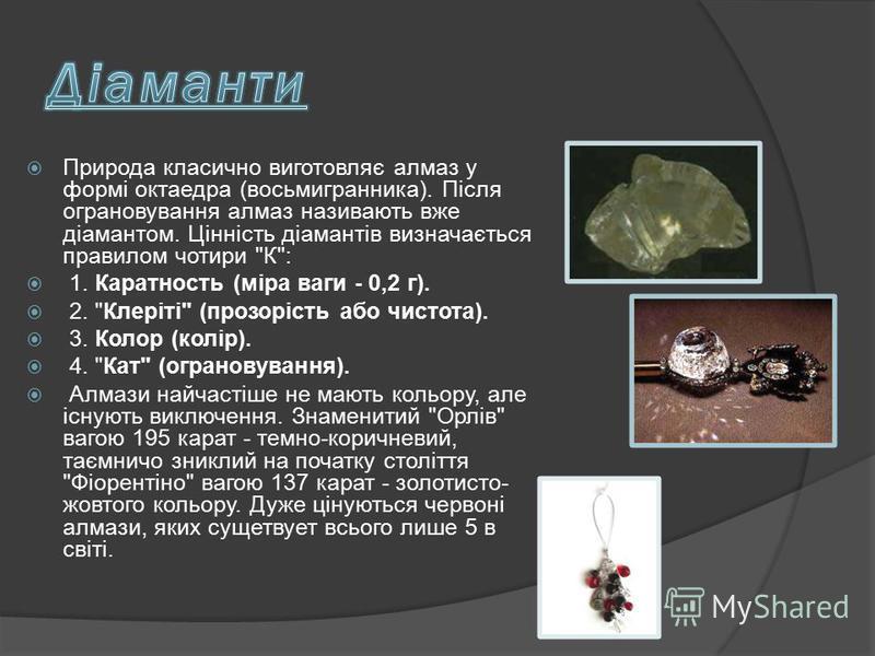 Природа класично виготовляє алмаз у формі октаедра (восьмигранника). Після ограновування алмаз називають вже діамантом. Цінність діамантів визначається правилом чотири