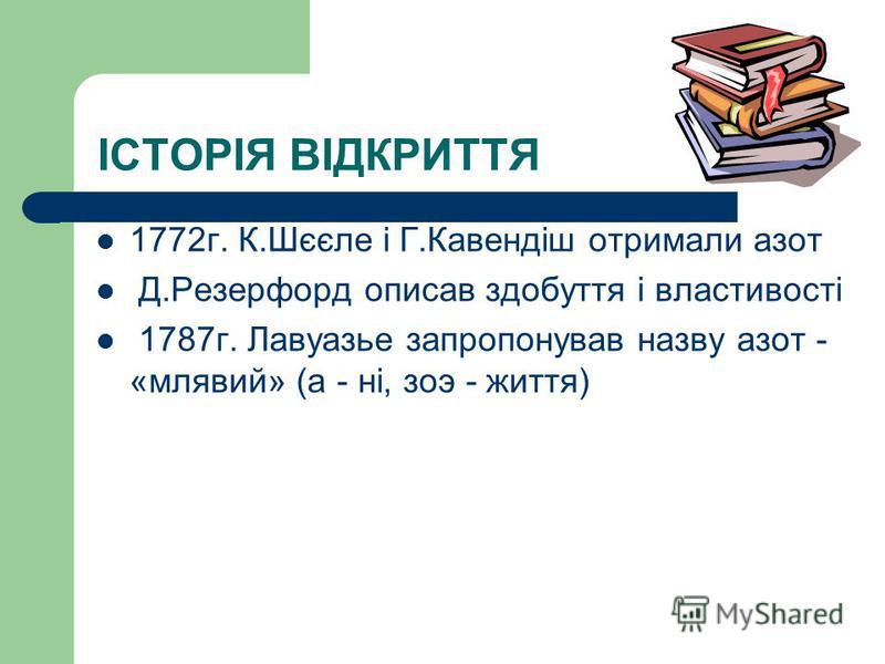 ІСТОРІЯ ВІДКРИТТЯ 1772г. К.Шєєле і Г.Кавендіш отримали азот Д.Резерфорд описав здобуття і властивості 1787г. Лавуазье запропонував назву азот - «млявий» (а - ні, зоэ - життя)