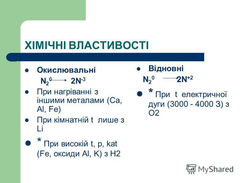 ХІМІЧНІ ВЛАСТИВОСТІ Окислювальні N 2 0 2N -3 При нагріванні з іншими металами (Ca, Al, Fe) При кімнатній t лише з Li * При високій t, р, kat (Fe, оксиди Al, K) з H2 Відновні N 2 0 2N +2 * При t електричної дуги (3000 - 4000 З) з О2