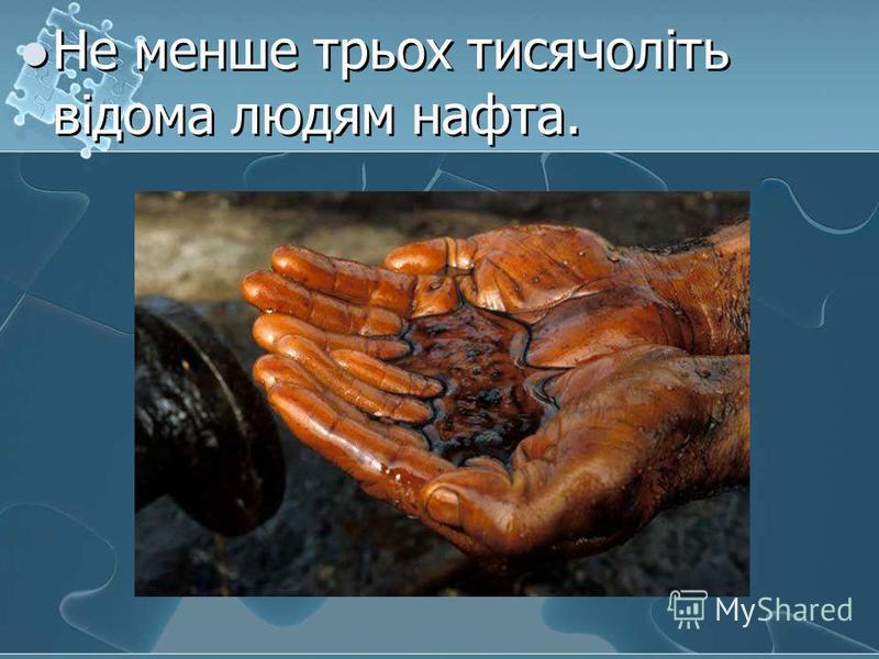 Не менше трьох тисячоліть відома людям нафта.