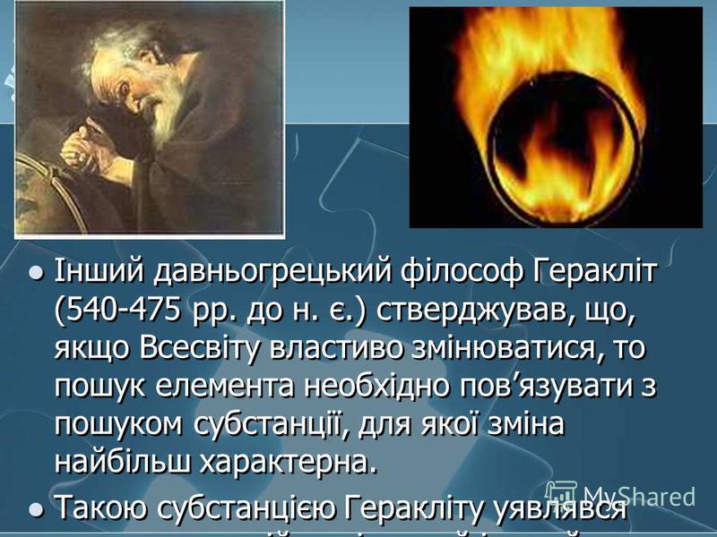 Інший давньогрецький філософ Геракліт (540-475 рр. до н. є.) стверджував, що, якщо Всесвіту властиво змінюватися, то пошук елемента необхідно повязувати з пошуком субстанції, для якої зміна найбільш характерна. Такою субстанцією Геракліту уявлявся во