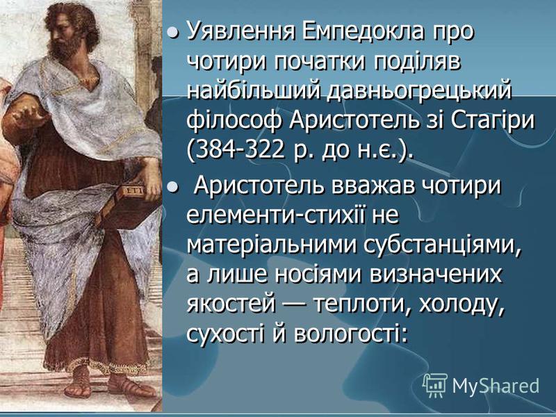 Уявлення Емпедокла про чотири початки поділяв найбільший давньогрецький філософ Аристотель зі Стагіри (384-322 р. до н.є.). Аристотель вважав чотири елементи-стихії не матеріальними субстанціями, а лише носіями визначених якостей теплоти, холоду, сух