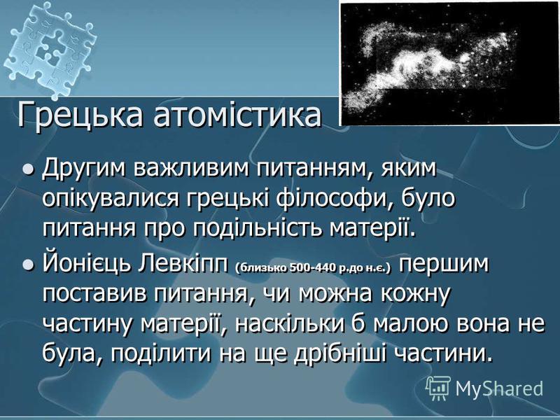 Грецька атомістика Другим важливим питанням, яким опікувалися грецькі філософи, було питання про подільність матерії. Йонієць Левкіпп (близько 500-440 р.до н.є.) першим поставив питання, чи можна кожну частину матерії, наскільки б малою вона не була,